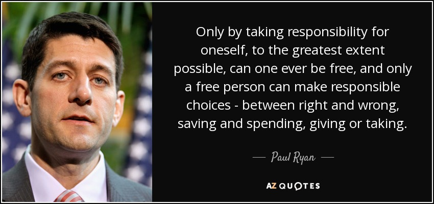 Only by taking responsibility for oneself, to the greatest extent possible, can one ever be free, and only a free person can make responsible choices - between right and wrong, saving and spending, giving or taking. - Paul Ryan