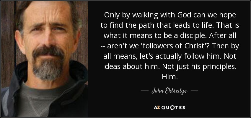 Only by walking with God can we hope to find the path that leads to life. That is what it means to be a disciple. After all -- aren't we 'followers of Christ'? Then by all means, let's actually follow him. Not ideas about him. Not just his principles. Him. - John Eldredge