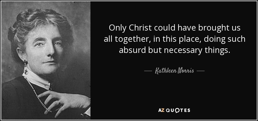Only Christ could have brought us all together, in this place, doing such absurd but necessary things. - Kathleen Norris