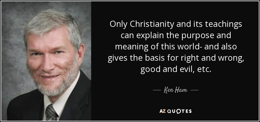 Only Christianity and its teachings can explain the purpose and meaning of this world- and also gives the basis for right and wrong, good and evil, etc. - Ken Ham