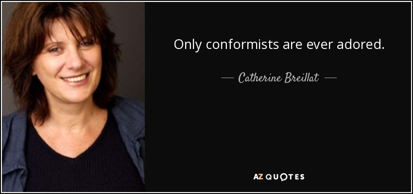 Only conformists are ever adored. - Catherine Breillat