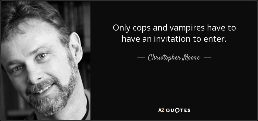 Only cops and vampires have to have an invitation to enter. - Christopher Moore