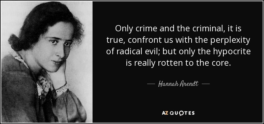 Only crime and the criminal, it is true, confront us with the perplexity of radical evil; but only the hypocrite is really rotten to the core. - Hannah Arendt