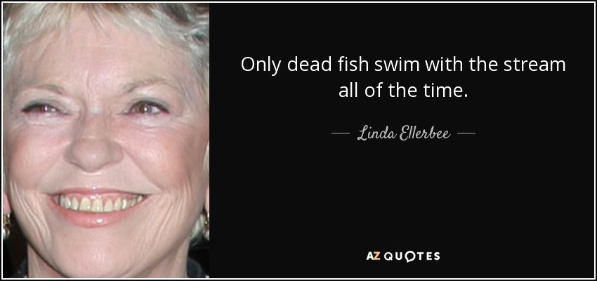 Only dead fish swim with the stream all of the time. - Linda Ellerbee