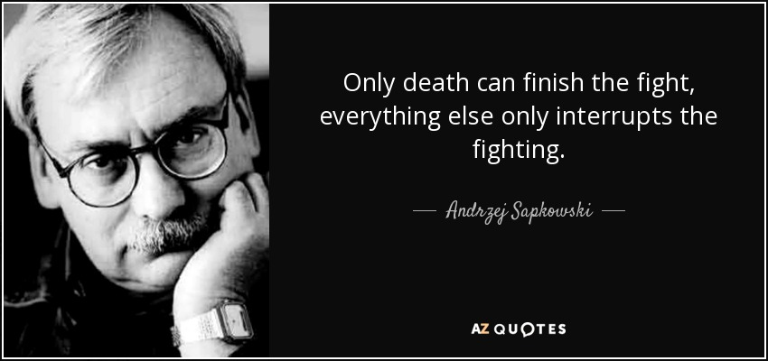 Only death can finish the fight, everything else only interrupts the fighting. - Andrzej Sapkowski