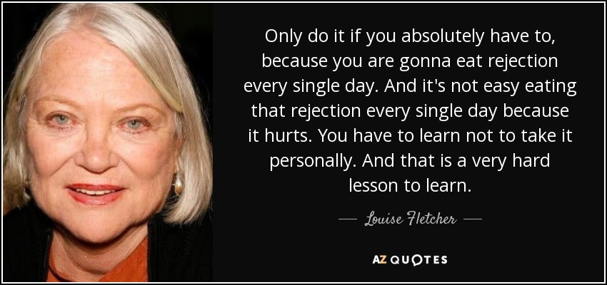 Only do it if you absolutely have to, because you are gonna eat rejection every single day. And it's not easy eating that rejection every single day because it hurts. You have to learn not to take it personally. And that is a very hard lesson to learn. - Louise Fletcher