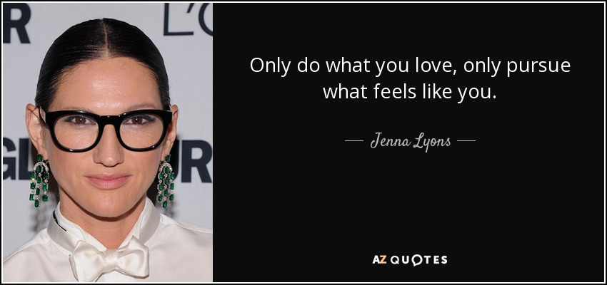 Only do what you love, only pursue what feels like you. - Jenna Lyons