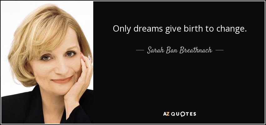 Only dreams give birth to change. - Sarah Ban Breathnach
