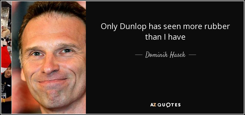 Only Dunlop has seen more rubber than I have - Dominik Hasek