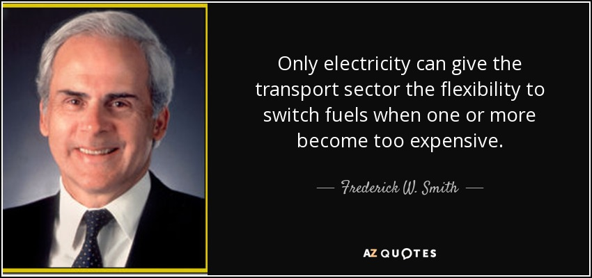 Only electricity can give the transport sector the flexibility to switch fuels when one or more become too expensive. - Frederick W. Smith