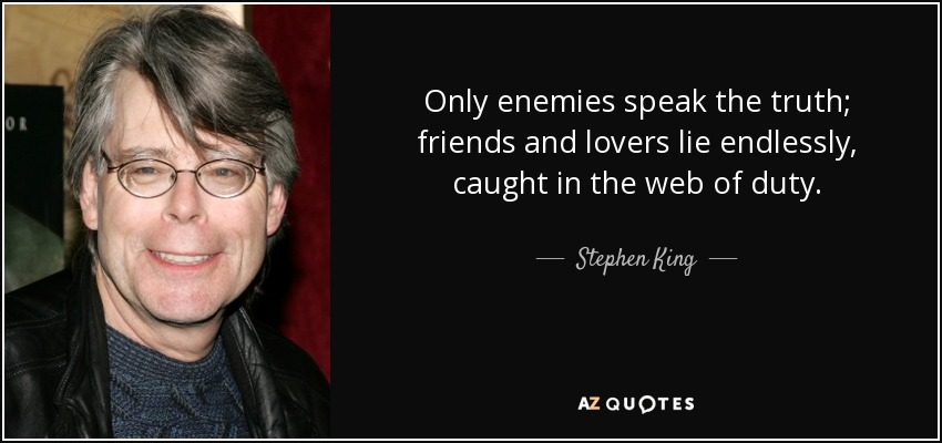 Only enemies speak the truth; friends and lovers lie endlessly, caught in the web of duty. - Stephen King