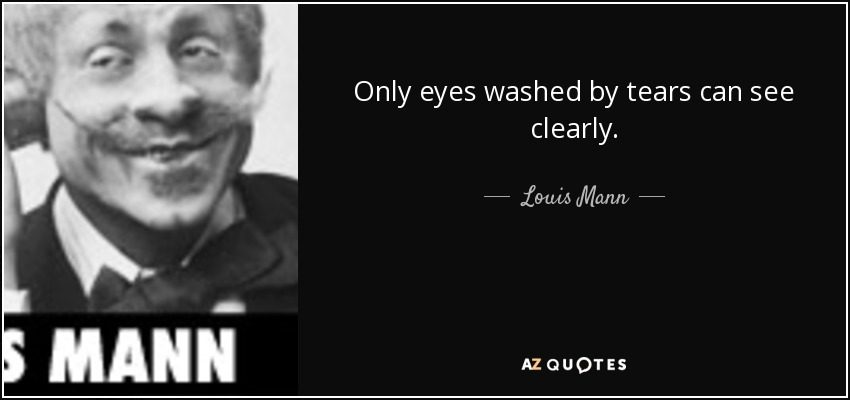 Only eyes washed by tears can see clearly. - Louis Mann