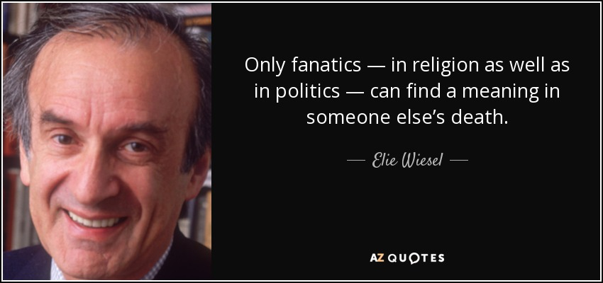 Only fanatics — in religion as well as in politics — can find a meaning in someone else's death. - Elie Wiesel