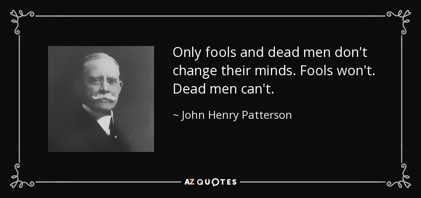 Only fools and dead men don't change their minds. Fools won't. Dead men can't. - John Henry Patterson