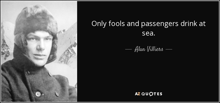 Only fools and passengers drink at sea. - Alan Villiers