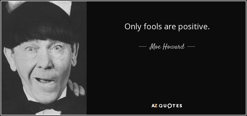 Only fools are positive. - Moe Howard