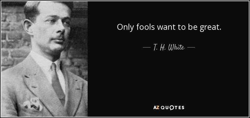 Only fools want to be great. - T. H. White