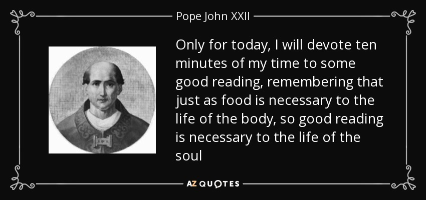Only for today, I will devote ten minutes of my time to some good reading, remembering that just as food is necessary to the life of the body, so good reading is necessary to the life of the soul - Pope John XXII