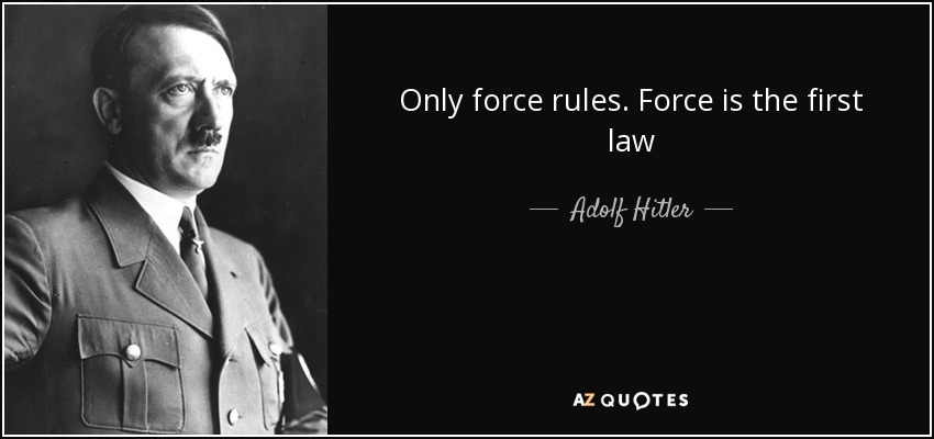 Only force rules. Force is the first law - Adolf Hitler