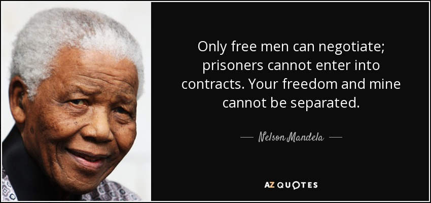 Only free men can negotiate; prisoners cannot enter into contracts. Your freedom and mine cannot be separated. - Nelson Mandela