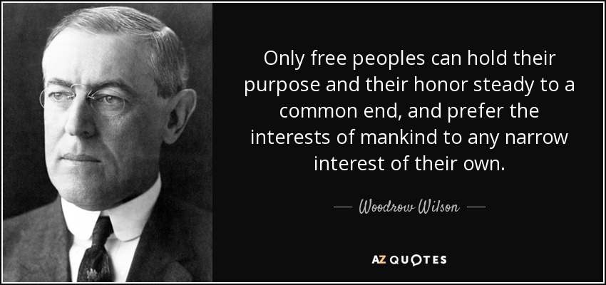 Only free peoples can hold their purpose and their honor steady to a common end, and prefer the interests of mankind to any narrow interest of their own. - Woodrow Wilson