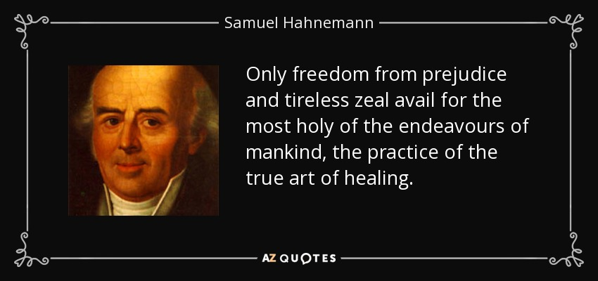 Only freedom from prejudice and tireless zeal avail for the most holy of the endeavours of mankind, the practice of the true art of healing. - Samuel Hahnemann