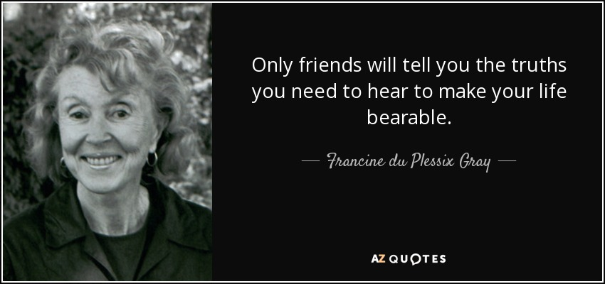 Only friends will tell you the truths you need to hear to make your life bearable. - Francine du Plessix Gray