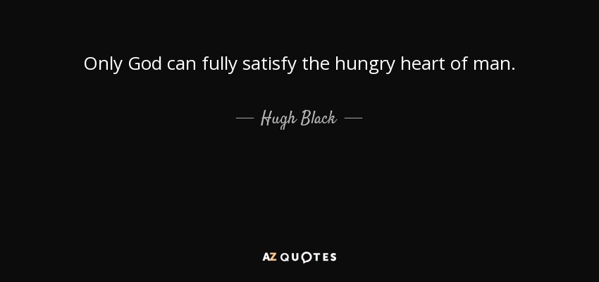 Only God can fully satisfy the hungry heart of man. - Hugh Black