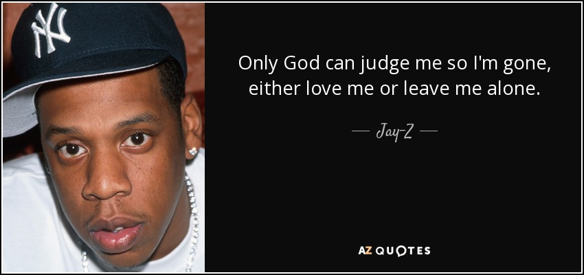 Only God can judge me so I'm gone, either love me or leave me alone. - Jay-Z