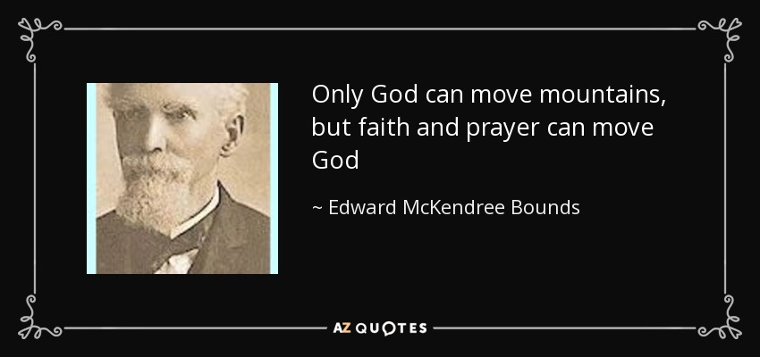 Only God can move mountains, but faith and prayer can move God - Edward McKendree Bounds