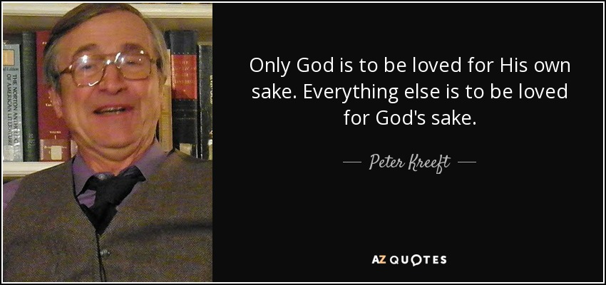 Only God is to be loved for His own sake. Everything else is to be loved for God's sake. - Peter Kreeft
