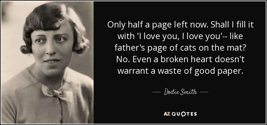 Only half a page left now. Shall I fill it with 'I love you, I love you'-- like father's page of cats on the mat? No. Even a broken heart doesn't warrant a waste of good paper. - Dodie Smith