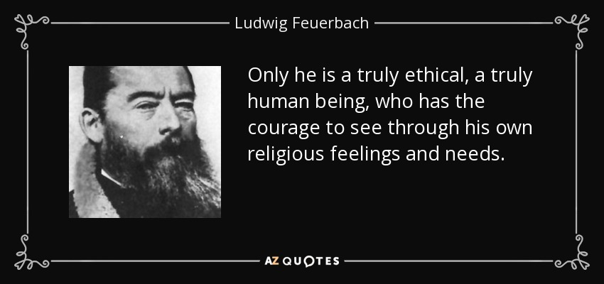 Only he is a truly ethical, a truly human being, who has the courage to see through his own religious feelings and needs. - Ludwig Feuerbach