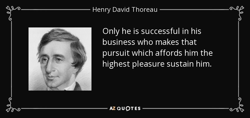Only he is successful in his business who makes that pursuit which affords him the highest pleasure sustain him. - Henry David Thoreau