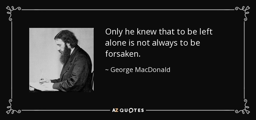 Only he knew that to be left alone is not always to be forsaken. - George MacDonald