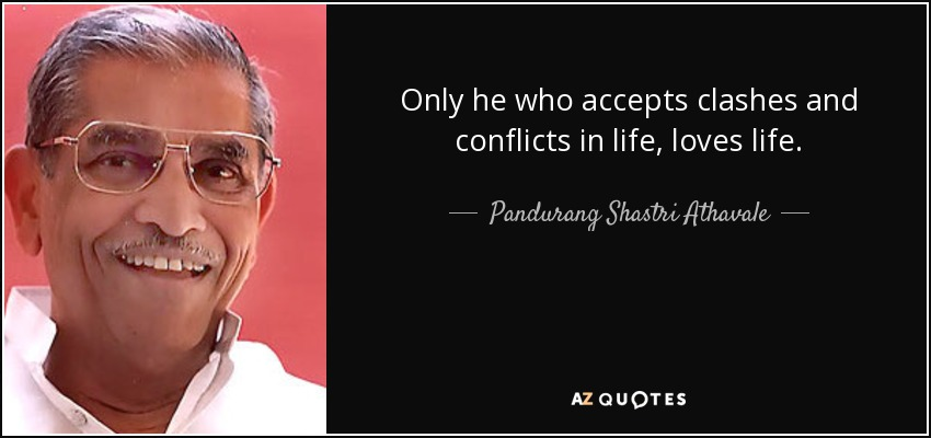 Only he who accepts clashes and conflicts in life, loves life. - Pandurang Shastri Athavale
