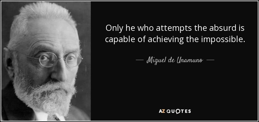 Only he who attempts the absurd is capable of achieving the impossible. - Miguel de Unamuno