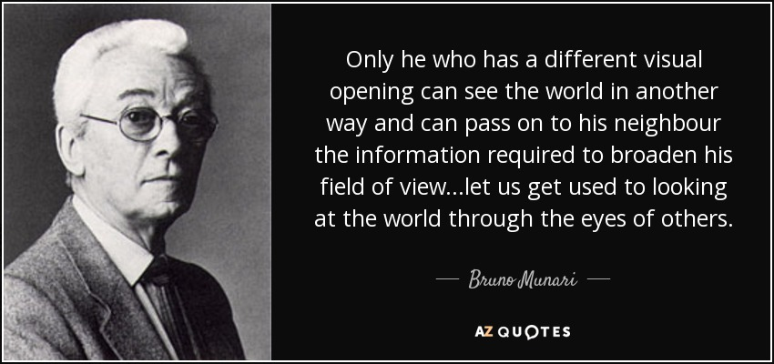Only he who has a different visual opening can see the world in another way and can pass on to his neighbour the information required to broaden his field of view...let us get used to looking at the world through the eyes of others. - Bruno Munari