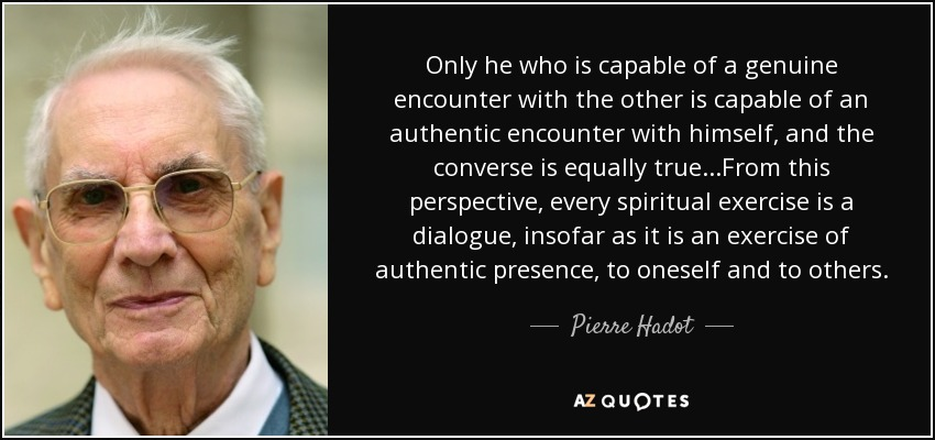 Only he who is capable of a genuine encounter with the other is capable of an authentic encounter with himself, and the converse is equally true...From this perspective, every spiritual exercise is a dialogue, insofar as it is an exercise of authentic presence, to oneself and to others. - Pierre Hadot