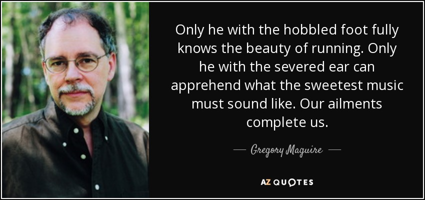 Only he with the hobbled foot fully knows the beauty of running. Only he with the severed ear can apprehend what the sweetest music must sound like. Our ailments complete us. - Gregory Maguire