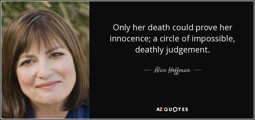 Only her death could prove her innocence; a circle of impossible, deathly judgement. - Alice Hoffman