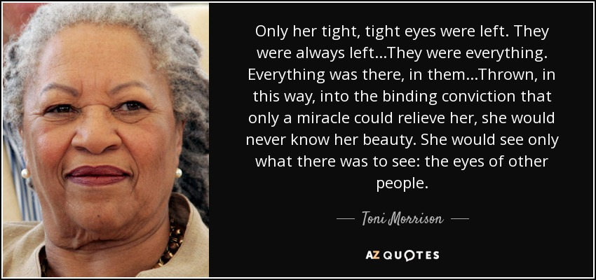Only her tight, tight eyes were left. They were always left...They were everything. Everything was there, in them...Thrown, in this way, into the binding conviction that only a miracle could relieve her, she would never know her beauty. She would see only what there was to see: the eyes of other people. - Toni Morrison