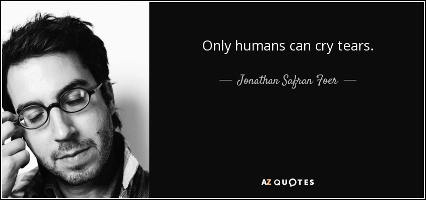 Only humans can cry tears. - Jonathan Safran Foer