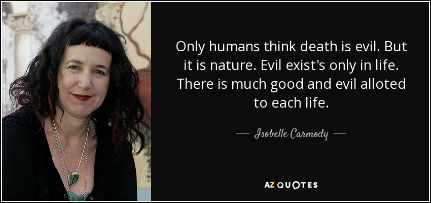 Only humans think death is evil. But it is nature. Evil exist's only in life. There is much good and evil alloted to each life. - Isobelle Carmody