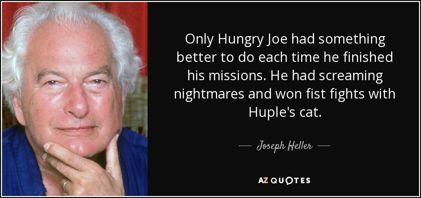 Only Hungry Joe had something better to do each time he finished his missions. He had screaming nightmares and won fist fights with Huple's cat. - Joseph Heller