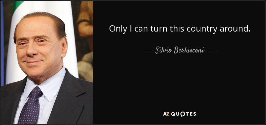 Only I can turn this country around. - Silvio Berlusconi
