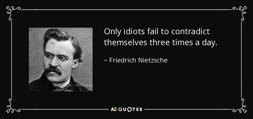 Only idiots fail to contradict themselves three times a day. - Friedrich Nietzsche