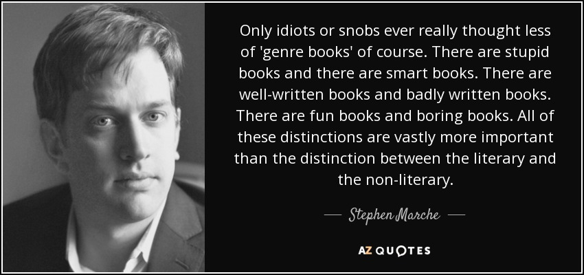 Only idiots or snobs ever really thought less of 'genre books' of course. There are stupid books and there are smart books. There are well-written books and badly written books. There are fun books and boring books. All of these distinctions are vastly more important than the distinction between the literary and the non-literary. - Stephen Marche