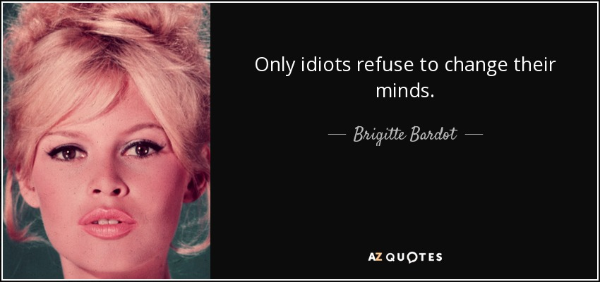 Only idiots refuse to change their minds. - Brigitte Bardot
