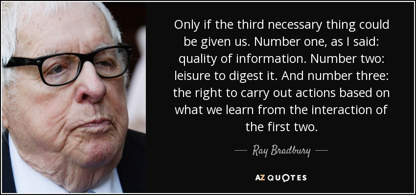 Only if the third necessary thing could be given us. Number one, as I said: quality of information. Number two: leisure to digest it. And number three: the right to carry out actions based on what we learn from the interaction of the first two. - Ray Bradbury
